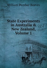 State Experiments in Australia & New Zealand, Volume 1, William Pember Reeves обложка-превью