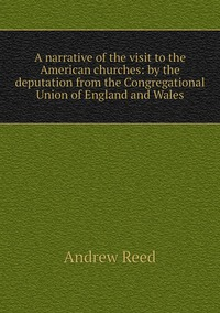 Книга под заказ: «A narrative of the visit to the American churches: by the deputation from the Congregational Union of England and Wales»