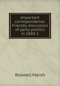 Книга под заказ: «Important correspondence. Friendly discussion of party politics in 1860-1»