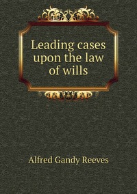 Leading cases upon the law of wills, Alfred Gandy Reeves обложка-превью