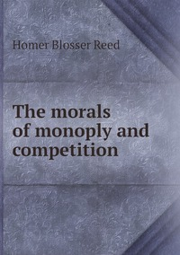 Книга под заказ: «The morals of monoply and competition»