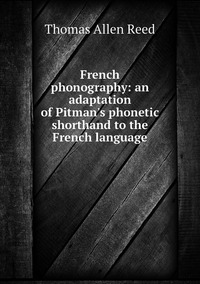 French phonography: an adaptation of Pitman's phonetic shorthand to the French language, Thomas Allen Reed обложка-превью