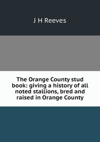 The Orange County stud book: giving a history of all noted stallions, bred and raised in Orange County, J H Reeves обложка-превью