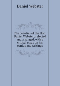 Книга под заказ: «The beauties of the Hon. Daniel Webster; selected and arranged, with a critical essay on his genius and writings»