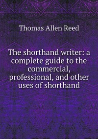 The shorthand writer: a complete guide to the commercial, professional, and other uses of shorthand, Thomas Allen Reed обложка-превью