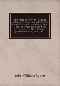 Книга под заказ: «The titles of Jehovah; a series of lectures preached in Portman Chapel, Baker Street, during Lent 1858. To which are added six lectures on the Christian race, preached during Lent 1857»