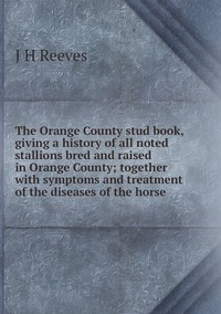 The Orange County stud book, giving a history of all noted stallions bred and raised in Orange County; together with symptoms and treatment of the diseases of the horse, J H Reeves обложка-превью