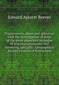Trigonometry, plane and spherical; with the investigation of some of the more important formulae of practical astronomy and surveying, specially . Geographical Society's course of instruction, Edward Ayearst Reeves обложка-превью