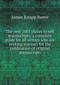 The new 1001 places to sell manuscripts; a complete guide for all writers who are seeking avenues for the publication of original manuscripts, James Knapp Reeve обложка-превью