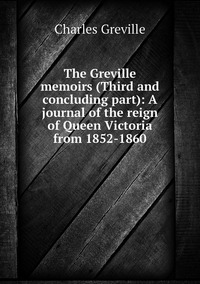 Книга под заказ: «The Greville memoirs (Third and concluding part): A journal of the reign of Queen Victoria from 1852-1860»