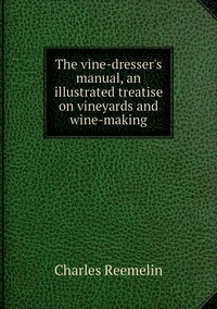 Книга под заказ: «The vine-dresser's manual, an illustrated treatise on vineyards and wine-making»