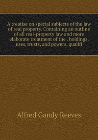 A treatise on special subjects of the law of real property. Containing an outline of all real-property law and more elaborate treatment of the . holdings, uses, trusts, and powers, qualifi, Alfred Gandy Reeves обложка-превью