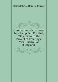 """Книга под заказ: «Observations Occasioned by a Pamphlet: Entitled, """"Objections to the Project of Creating a Vice-Chancellor of England.""""»"""