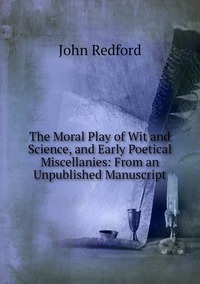 The Moral Play of Wit and Science, and Early Poetical Miscellanies: From an Unpublished Manuscript, John Redford обложка-превью