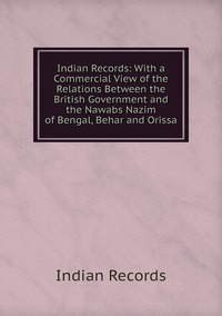 Книга под заказ: «Indian Records: With a Commercial View of the Relations Between the British Government and the Nawabs Nazim of Bengal, Behar and Orissa»