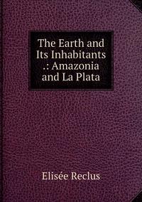 Книга под заказ: «The Earth and Its Inhabitants .: Amazonia and La Plata»