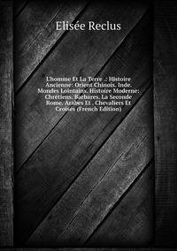 Книга под заказ: «L'homme Et La Terre .: Histoire Ancienne: Orient Chinois. Inde. Mondes Lointains. Histoire Moderne: Chrétiens. Barbares. La Seconde Rome. Arabes Et . Chevaliers Et Croisés (French Edition)»
