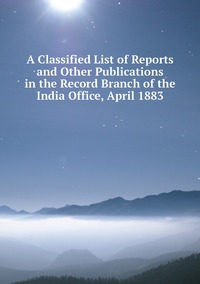 Книга под заказ: «A Classified List of Reports and Other Publications in the Record Branch of the India Office, April 1883»