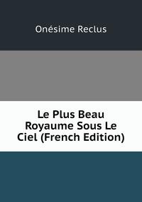 Le Plus Beau Royaume Sous Le Ciel (French Edition), Onesime Reclus обложка-превью