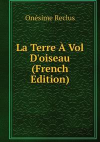 La Terre À Vol D'oiseau (French Edition), Onesime Reclus обложка-превью