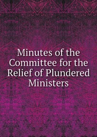 Книга под заказ: «Minutes of the Committee for the Relief of Plundered Ministers»