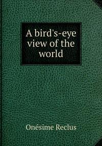A bird's-eye view of the world, Onesime Reclus обложка-превью