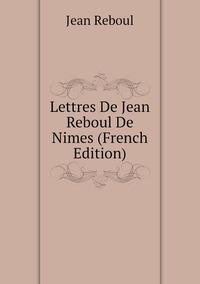 Книга под заказ: «Lettres De Jean Reboul De Nimes (French Edition)»