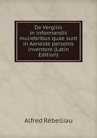 De Vergilio in informandis muliebribus quae sunt in Aeneide personis inventore (Latin Edition), Alfred Rebelliau обложка-превью