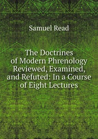 Книга под заказ: «The Doctrines of Modern Phrenology Reviewed, Examined, and Refuted: In a Course of Eight Lectures»