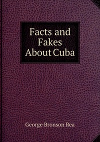 Facts and Fakes About Cuba, George Bronson Rea обложка-превью