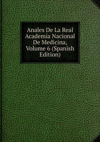 Книга под заказ: «Anales De La Real Academia Nacional De Medicina, Volume 6 (Spanish Edition)»