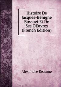 Книга под заказ: «Histoire De Jacques-Bénigne Bossuet Et De Ses OEuvres (French Edition)»