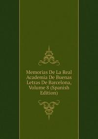 Книга под заказ: «Memorias De La Real Academia De Buenas Letras De Barcelona, Volume 8 (Spanish Edition)»