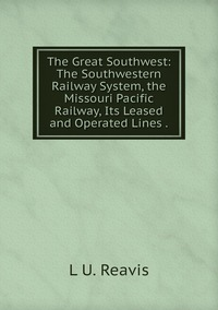 The Great Southwest: The Southwestern Railway System, the Missouri Pacific Railway, Its Leased and Operated Lines ., L U. Reavis обложка-превью