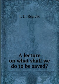 Книга под заказ: «A lecture on what shall we do to be saved?»