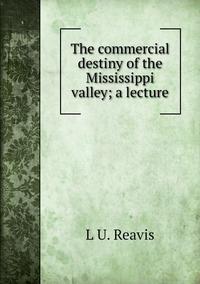 The commercial destiny of the Mississippi valley; a lecture, L U. Reavis обложка-превью
