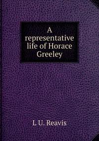 A representative life of Horace Greeley, L U. Reavis обложка-превью