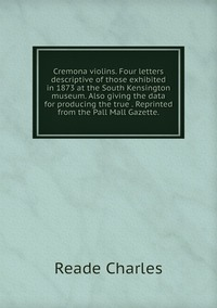 Книга под заказ: «Cremona violins. Four letters descriptive of those exhibited in 1873 at the South Kensington museum. Also giving the data for producing the true . Reprinted from the Pall Mall Gazette.»