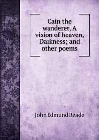 Cain the wanderer, A vision of heaven, Darkness; and other poems, John Edmund Reade обложка-превью