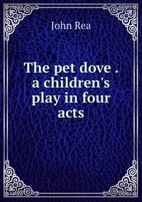 The pet dove . a children's play in four acts, John Rea обложка-превью