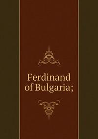 Книга под заказ: «Ferdinand of Bulgaria;»