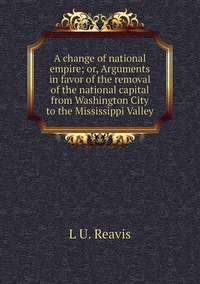 A change of national empire; or, Arguments in favor of the removal of the national capital from Washington City to the Mississippi Valley, L U. Reavis обложка-превью