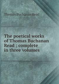 Книга под заказ: «The poetical works of Thomas Buchanan Read ; complete in three volumes»
