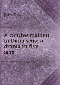 A captive maiden in Damascus; a drama in five acts, John Rea обложка-превью