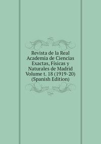 Книга под заказ: «Revista de la Real Academia de Ciencias Exactas, Físicas y Naturales de Madrid Volume t. 18 (1919-20) (Spanish Edition)»