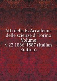 Книга под заказ: «Atti della R. Accademia delle scienze di Torino Volume v.22 1886-1887 (Italian Edition)»