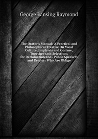 Книга под заказ: «The Orator's Manual: A Practical and Philosophical Treatise On Vocal Culture, Emphasis and Gesture, Together with Selections for Declamation and . Public Speakers and Readers Who Are Oblige»