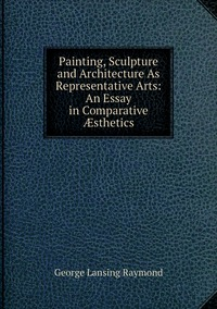 Книга под заказ: «Painting, Sculpture and Architecture As Representative Arts: An Essay in Comparative Æsthetics»