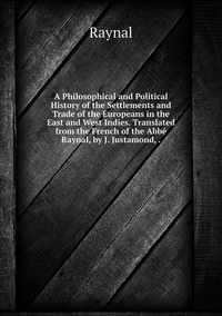 Книга под заказ: «A Philosophical and Political History of the Settlements and Trade of the Europeans in the East and West Indies. Translated from the French of the Abbé Raynal, by J. Justamond, .»