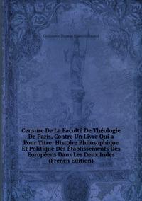 Книга под заказ: «Censure De La Faculté De Théologie De Paris, Contre Un Livre Qui a Pour Titre: Histoire Philosophique Et Politique Des Établissements Des Européens Dans Les Deux Indes (French Edition)»